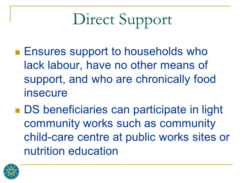 Direct Support Ensures support to households who lack labour, have no other means of support, and who are chronically food insecure DS beneficiaries c