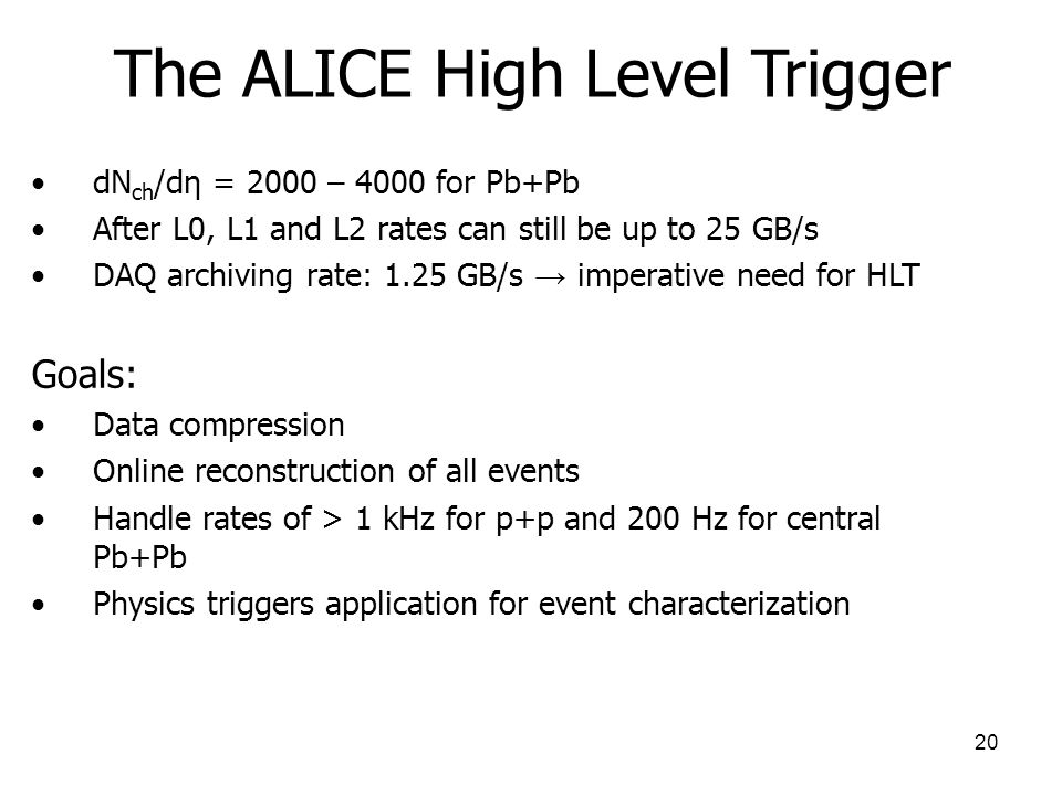 20 The ALICE High Level Trigger dN ch /dη = 2000 – 4000 for Pb+Pb After L0, L1 and L2 rates can still be up to 25 GB/s DAQ archiving rate: 1.25 GB/s imperative need for HLT Goals: Data compression Online reconstruction of all events Handle rates of > 1 kHz for p+p and 200 Hz for central Pb+Pb Physics triggers application for event characterization