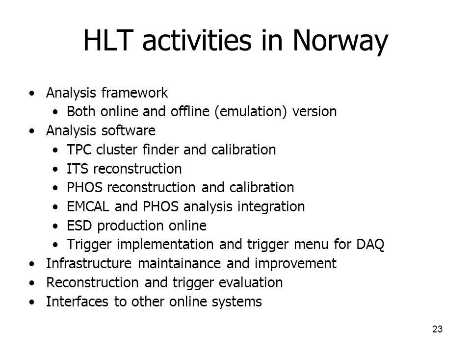 23 HLT activities in Norway Analysis framework Both online and offline (emulation) version Analysis software TPC cluster finder and calibration ITS reconstruction PHOS reconstruction and calibration EMCAL and PHOS analysis integration ESD production online Trigger implementation and trigger menu for DAQ Infrastructure maintainance and improvement Reconstruction and trigger evaluation Interfaces to other online systems
