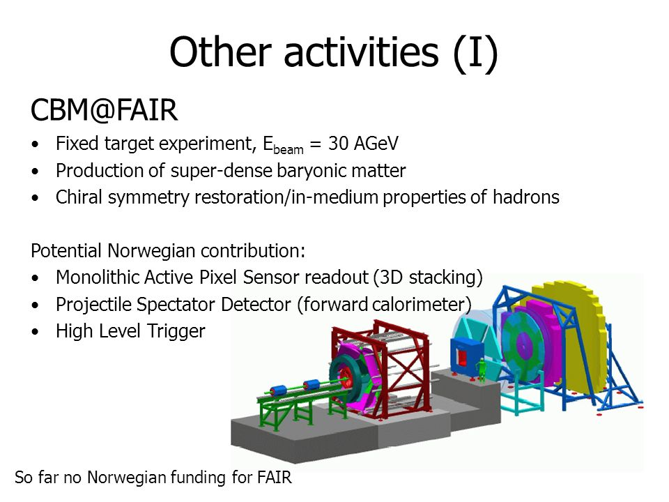 35 Other activities (I) CBM@FAIR Fixed target experiment, E beam = 30 AGeV Production of super-dense baryonic matter Chiral symmetry restoration/in-medium properties of hadrons Potential Norwegian contribution: Monolithic Active Pixel Sensor readout (3D stacking) Projectile Spectator Detector (forward calorimeter) High Level Trigger So far no Norwegian funding for FAIR