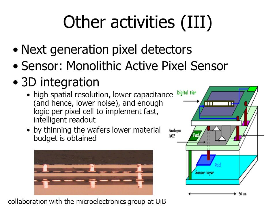 37 Other activities (III) Next generation pixel detectors Sensor: Monolithic Active Pixel Sensor 3D integration high spatial resolution, lower capacitance (and hence, lower noise), and enough logic per pixel cell to implement fast, intelligent readout by thinning the wafers lower material budget is obtained collaboration with the microelectronics group at UiB