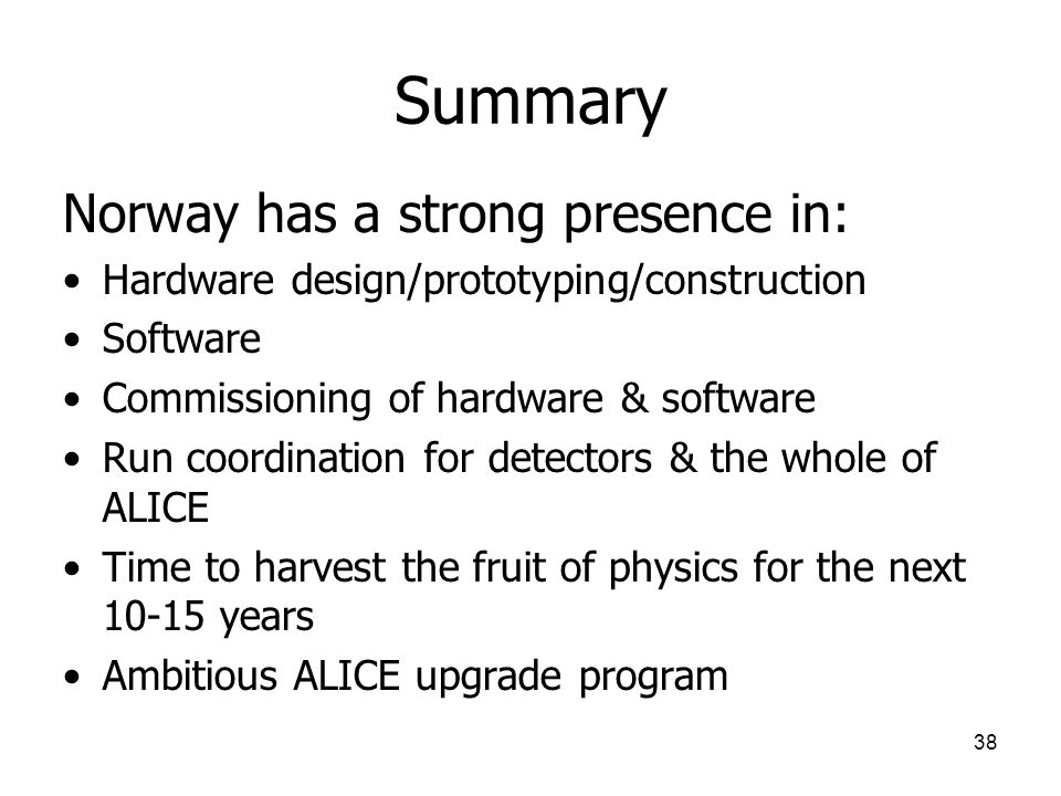 38 Summary Norway has a strong presence in: Hardware design/prototyping/construction Software Commissioning of hardware & software Run coordination for detectors & the whole of ALICE Time to harvest the fruit of physics for the next 10-15 years Ambitious ALICE upgrade program