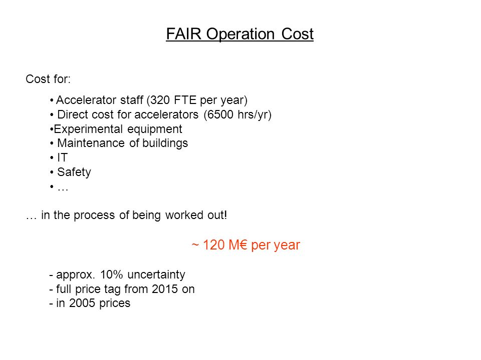 FAIR Operation Cost Cost for: Accelerator staff (320 FTE per year) Direct cost for accelerators (6500 hrs/yr) Experimental equipment Maintenance of buildings IT Safety … … in the process of being worked out.