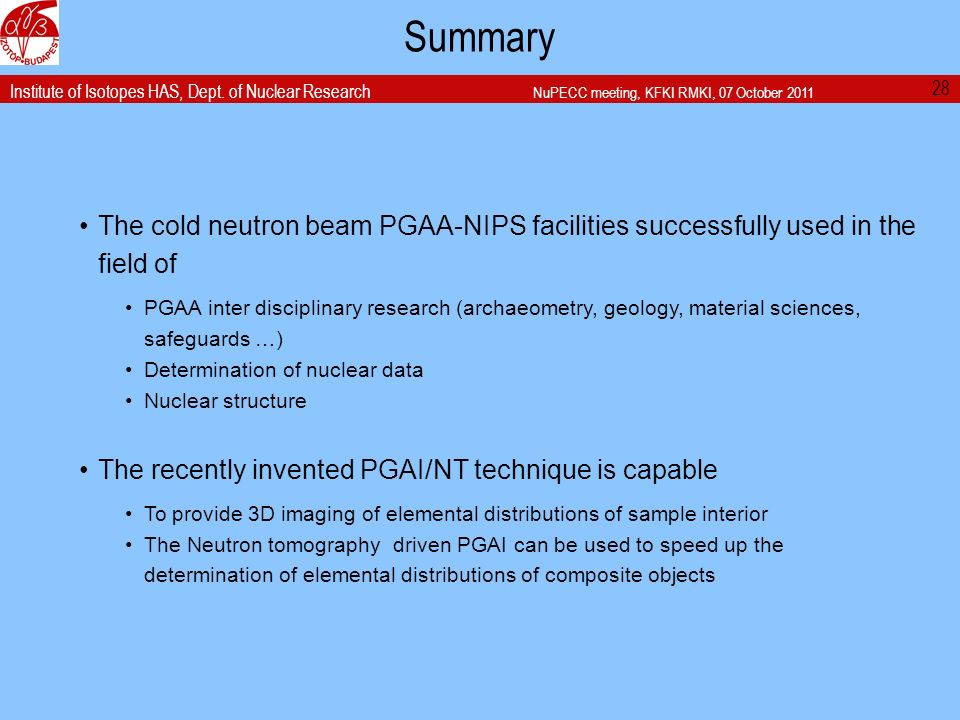 Institute of Isotopes HAS, Dept. of Nuclear Research NuPECC meeting, KFKI RMKI, 07 October 2011 Summary 28 The cold neutron beam PGAA-NIPS facilities