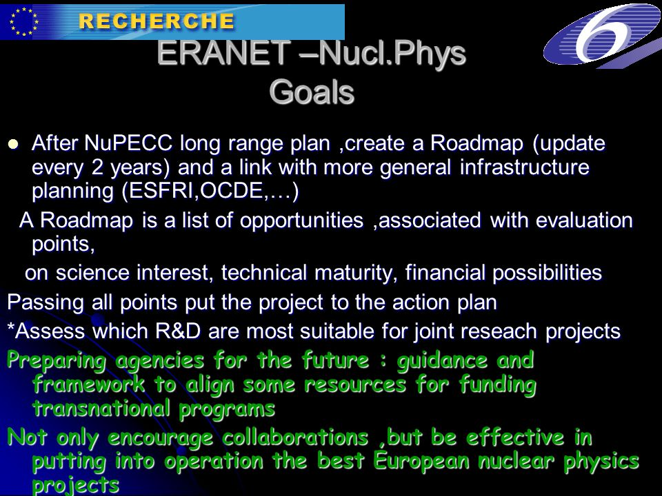 ERANET –Nucl.Phys Goals After NuPECC long range plan,create a Roadmap (update every 2 years) and a link with more general infrastructure planning (ESFRI,OCDE,…) After NuPECC long range plan,create a Roadmap (update every 2 years) and a link with more general infrastructure planning (ESFRI,OCDE,…) A Roadmap is a list of opportunities,associated with evaluation points, A Roadmap is a list of opportunities,associated with evaluation points, on science interest, technical maturity, financial possibilities on science interest, technical maturity, financial possibilities Passing all points put the project to the action plan *Assess which R&D are most suitable for joint reseach projects Preparing agencies for the future : guidance and framework to align some resources for funding transnational programs Not only encourage collaborations,but be effective in putting into operation the best European nuclear physics projects