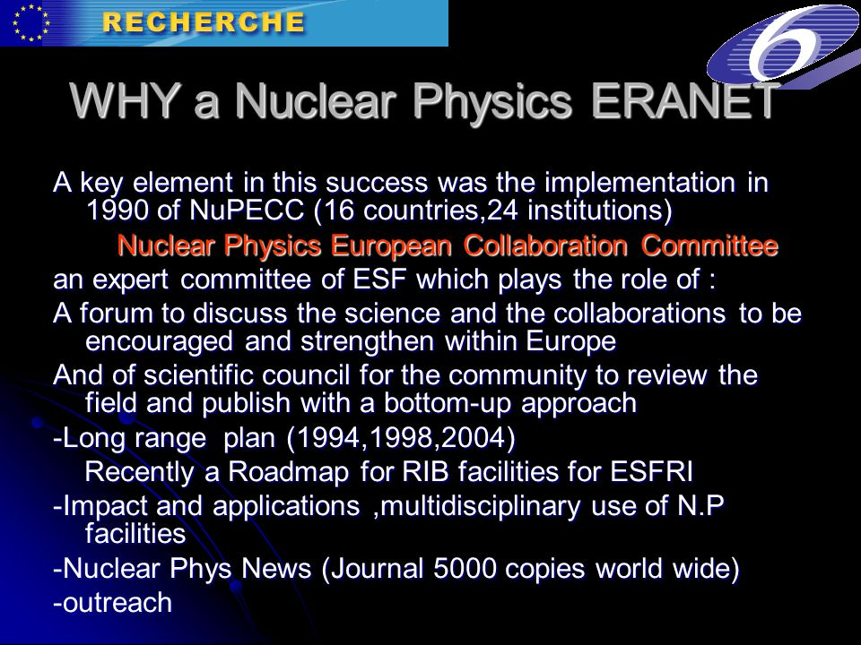 WHY a Nuclear Physics ERANET A key element in this success was the implementation in 1990 of NuPECC (16 countries,24 institutions) Nuclear Physics European Collaboration Committee Nuclear Physics European Collaboration Committee an expert committee of ESF which plays the role of : A forum to discuss the science and the collaborations to be encouraged and strengthen within Europe And of scientific council for the community to review the field and publish with a bottom-up approach -Long range plan (1994,1998,2004) Recently a Roadmap for RIB facilities for ESFRI Recently a Roadmap for RIB facilities for ESFRI -Impact and applications,multidisciplinary use of N.P facilities -Nuclear Phys News (Journal 5000 copies world wide) -outreach