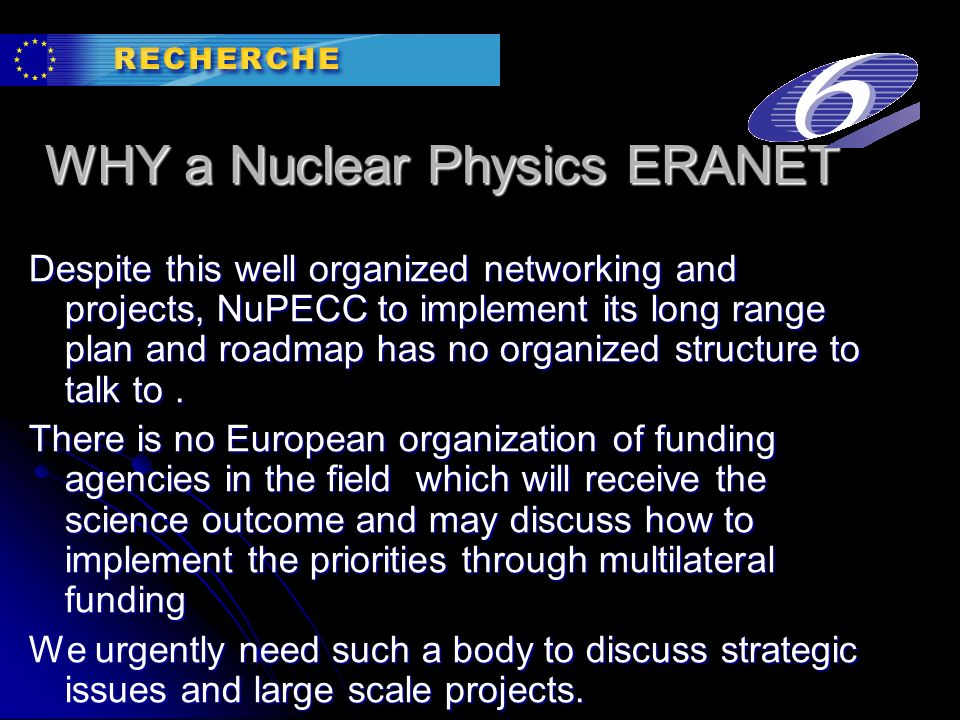 WHY a Nuclear Physics ERANET Despite this well organized networking and projects, NuPECC to implement its long range plan and roadmap has no organized structure to talk to.