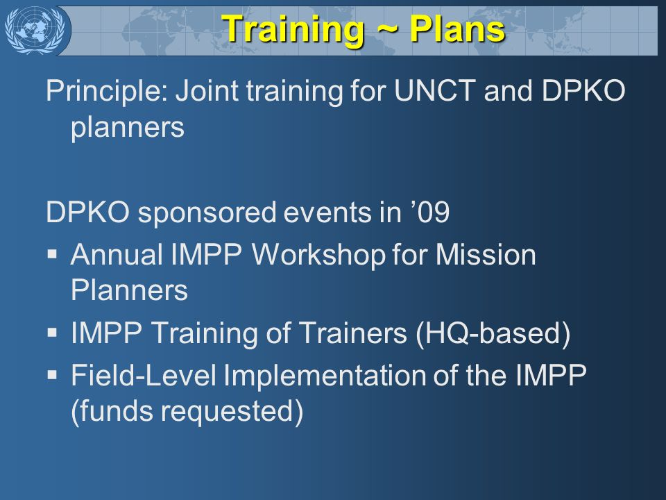 Training ~ Plans Principle: Joint training for UNCT and DPKO planners DPKO sponsored events in 09 Annual IMPP Workshop for Mission Planners IMPP Train