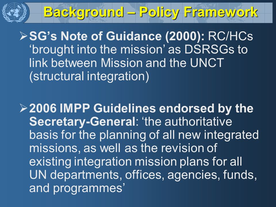 Background – Policy Framework SGs Note of Guidance (2000): RC/HCs brought into the mission as DSRSGs to link between Mission and the UNCT (structural