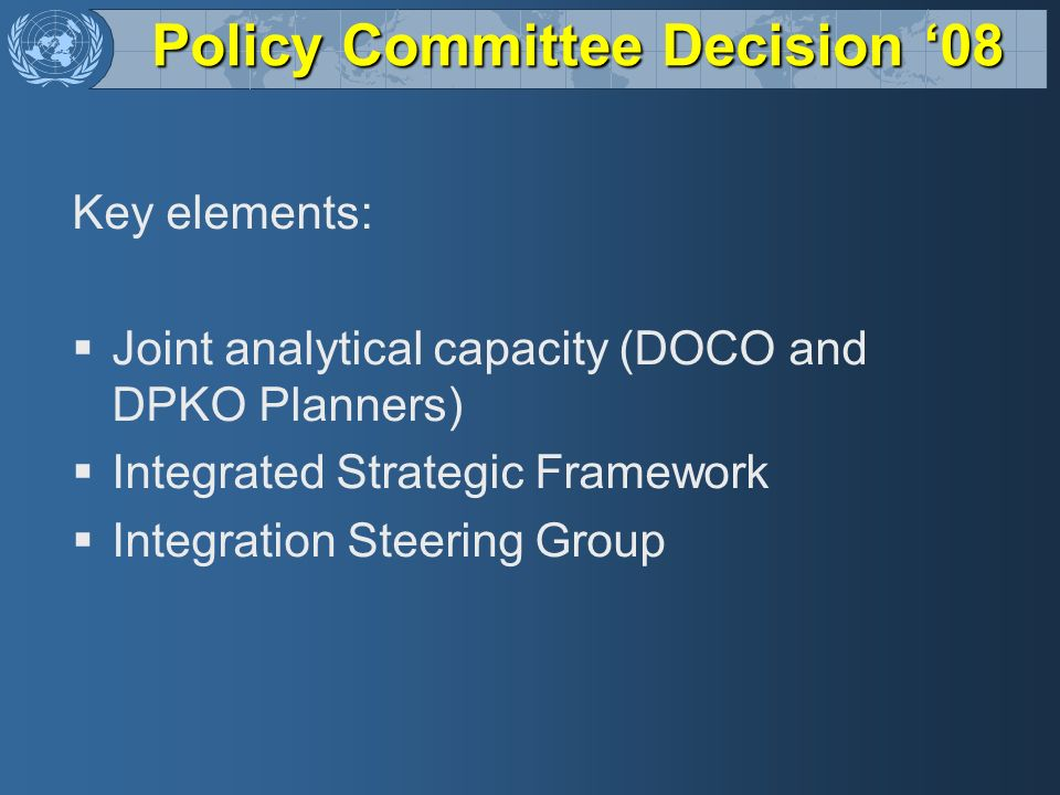 Policy Committee Decision 08 Key elements: Joint analytical capacity (DOCO and DPKO Planners) Integrated Strategic Framework Integration Steering Grou