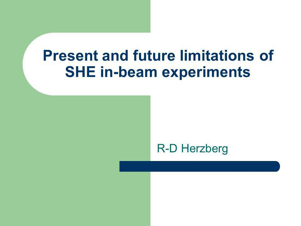 Present and future limitations of SHE in-beam experiments R-D Herzberg