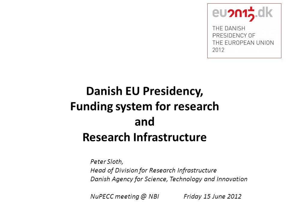 Danish EU Presidency, Funding system for research and Research Infrastructure Peter Sloth, Head of Division for Research Infrastructure Danish Agency