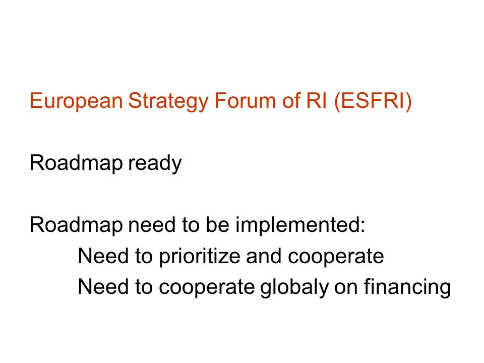 European Strategy Forum of RI (ESFRI) Roadmap ready Roadmap need to be implemented: Need to prioritize and cooperate Need to cooperate globaly on fina
