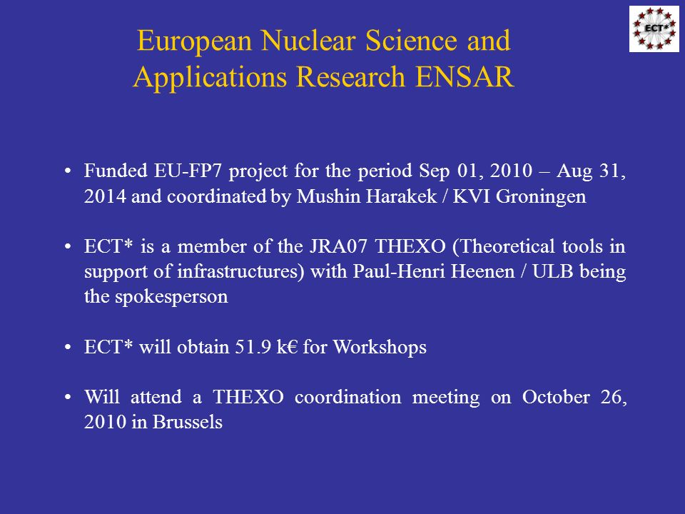 European Nuclear Science and Applications Research ENSAR Funded EU-FP7 project for the period Sep 01, 2010 – Aug 31, 2014 and coordinated by Mushin Harakek / KVI Groningen ECT* is a member of the JRA07 THEXO (Theoretical tools in support of infrastructures) with Paul-Henri Heenen / ULB being the spokesperson ECT* will obtain 51.9 k for Workshops Will attend a THEXO coordination meeting on October 26, 2010 in Brussels