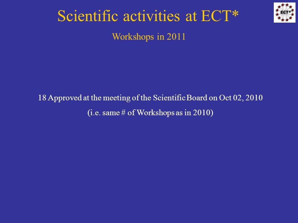Scientific activities at ECT* Workshops in 2011 18 Approved at the meeting of the Scientific Board on Oct 02, 2010 (i.e.
