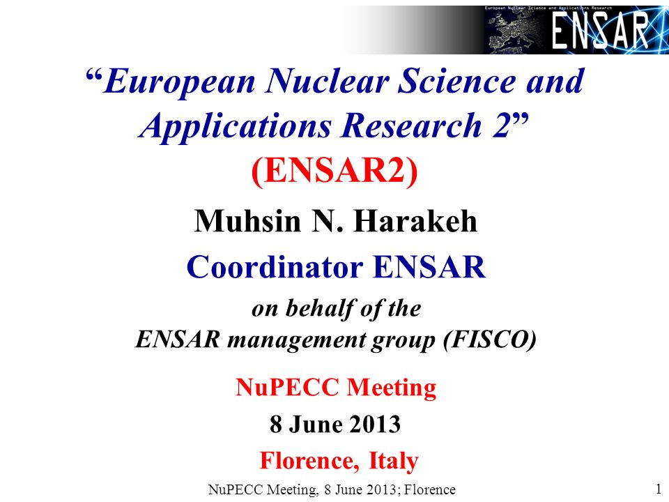 NuPECC Meeting, 8 June 2013; Florence 1 European Nuclear Science and Applications Research 2 (ENSAR2) Muhsin N.