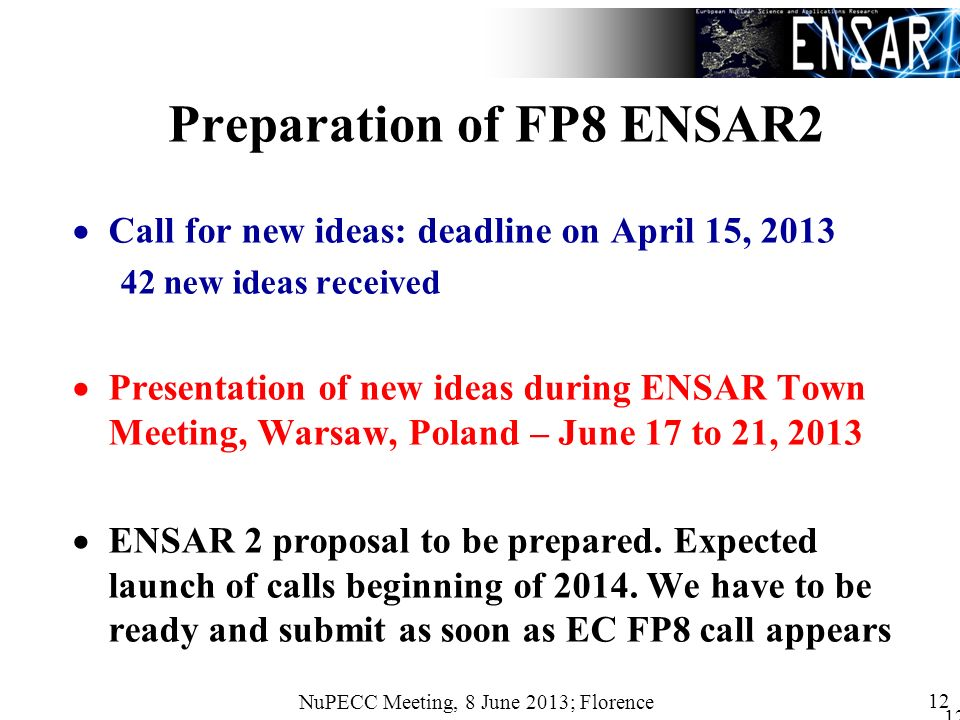 NuPECC Meeting, 8 June 2013; Florence 12 Preparation of FP8 ENSAR2 Call for new ideas: deadline on April 15, 2013 42 new ideas received Presentation of new ideas during ENSAR Town Meeting, Warsaw, Poland – June 17 to 21, 2013 ENSAR 2 proposal to be prepared.