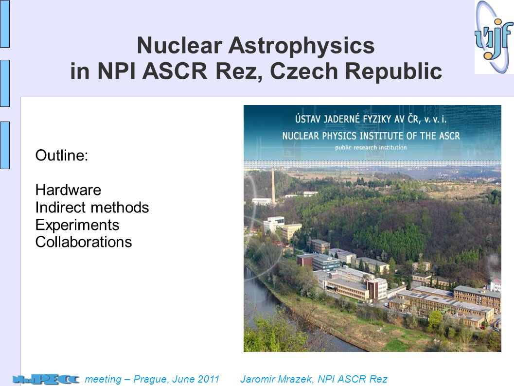 meeting – Prague, June 2011 Jaromir Mrazek, NPI ASCR Rez Nuclear Astrophysics in NPI ASCR Rez, Czech Republic Outline: Hardware Indirect methods Experiments Collaborations