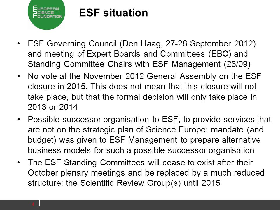 ESF situation ESF Governing Council (Den Haag, 27-28 September 2012) and meeting of Expert Boards and Committees (EBC) and Standing Committee Chairs with ESF Management (28/09) No vote at the November 2012 General Assembly on the ESF closure in 2015.