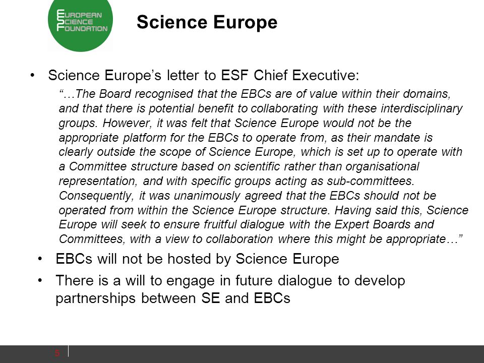 Science Europe Science Europes letter to ESF Chief Executive: …The Board recognised that the EBCs are of value within their domains, and that there is potential benefit to collaborating with these interdisciplinary groups.