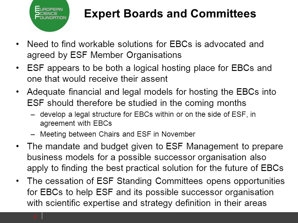 Expert Boards and Committees Need to find workable solutions for EBCs is advocated and agreed by ESF Member Organisations ESF appears to be both a logical hosting place for EBCs and one that would receive their assent Adequate financial and legal models for hosting the EBCs into ESF should therefore be studied in the coming months –develop a legal structure for EBCs within or on the side of ESF, in agreement with EBCs –Meeting between Chairs and ESF in November The mandate and budget given to ESF Management to prepare business models for a possible successor organisation also apply to finding the best practical solution for the future of EBCs The cessation of ESF Standing Committees opens opportunities for EBCs to help ESF and its possible successor organisation with scientific expertise and strategy definition in their areas 6