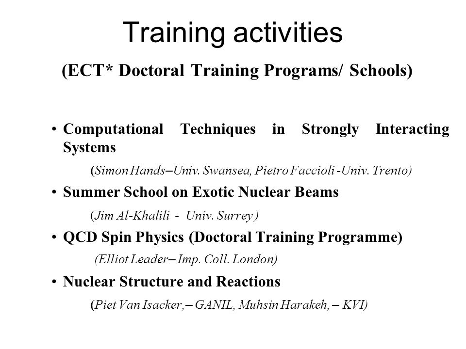 Training activities (ECT* Doctoral Training Programs/ Schools) Computational Techniques in Strongly Interacting Systems (Simon Hands – Univ. Swansea,