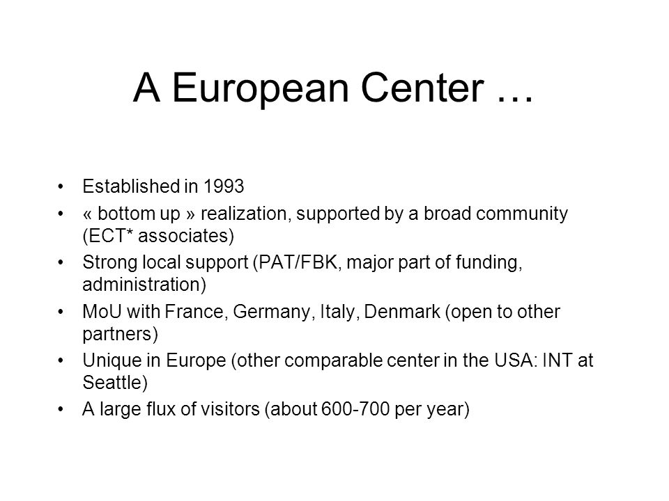 A European Center … Established in 1993 « bottom up » realization, supported by a broad community (ECT* associates) Strong local support (PAT/FBK, major part of funding, administration) MoU with France, Germany, Italy, Denmark (open to other partners) Unique in Europe (other comparable center in the USA: INT at Seattle) A large flux of visitors (about 600-700 per year)