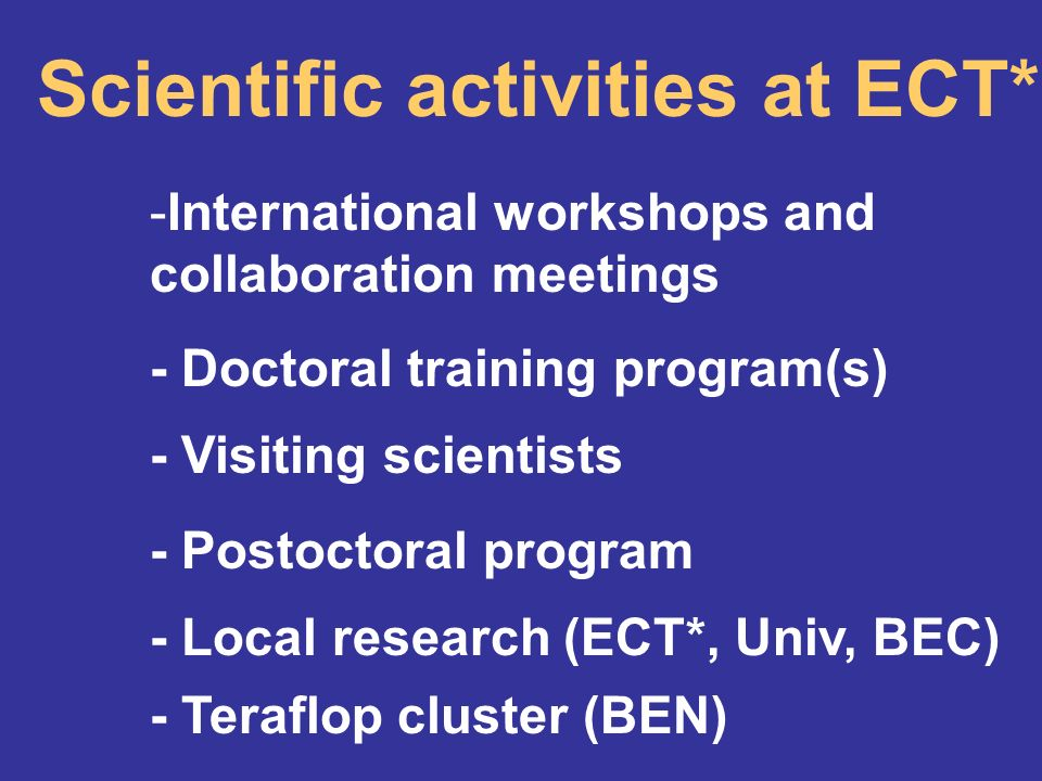 Scientific activities at ECT* -International workshops and collaboration meetings - Doctoral training program(s) - Visiting scientists - Postoctoral program - Local research (ECT*, Univ, BEC) - Teraflop cluster (BEN)