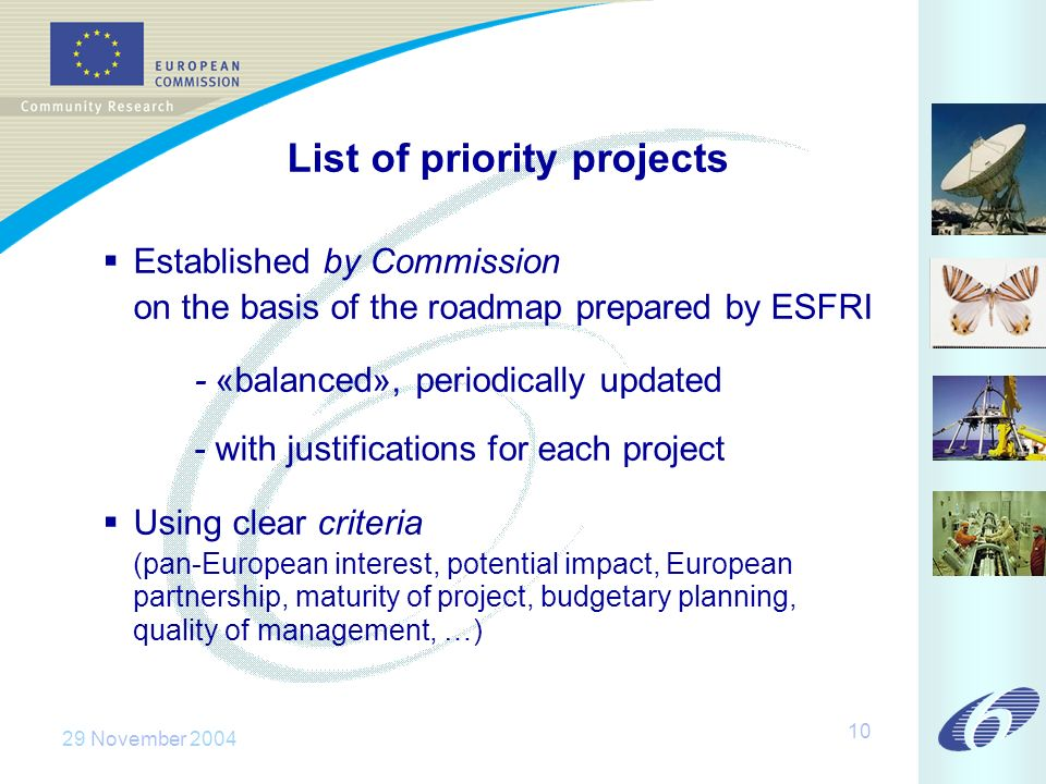 29 November 2004 10 List of priority projects Established by Commission on the basis of the roadmap prepared by ESFRI - «balanced», periodically updated - with justifications for each project Using clear criteria (pan-European interest, potential impact, European partnership, maturity of project, budgetary planning, quality of management, …)