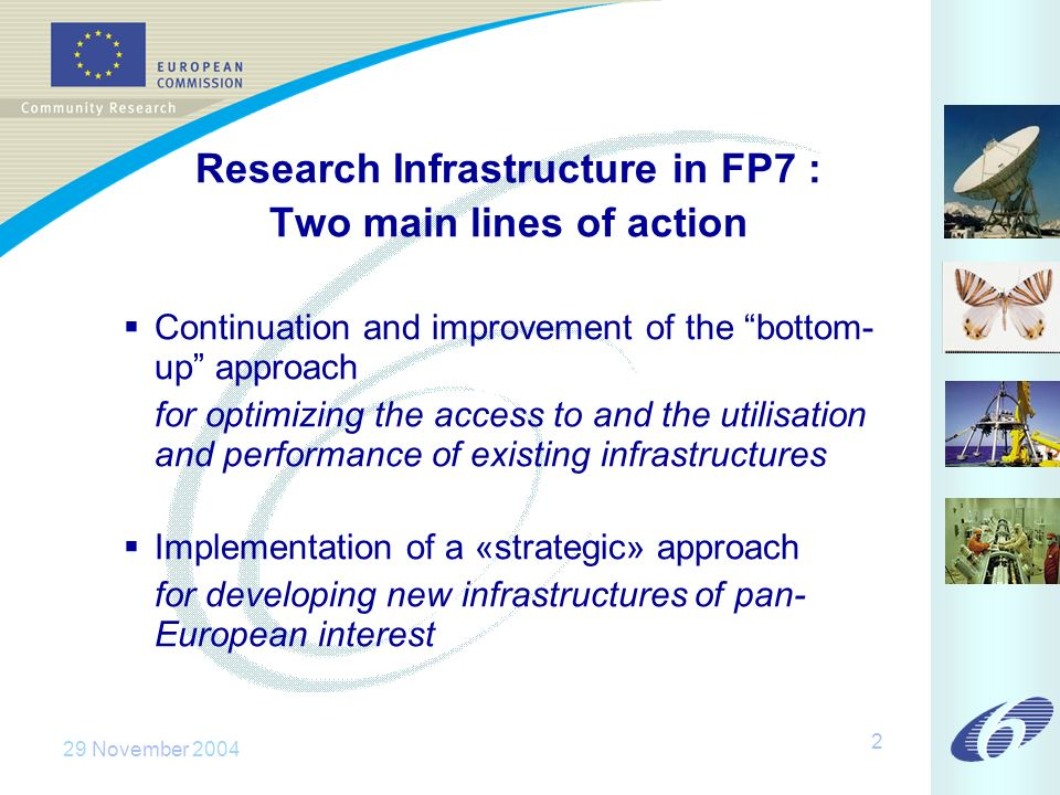 29 November 2004 2 Research Infrastructure in FP7 : Two main lines of action Continuation and improvement of the bottom- up approach for optimizing the access to and the utilisation and performance of existing infrastructures Implementation of a «strategic» approach for developing new infrastructures of pan- European interest