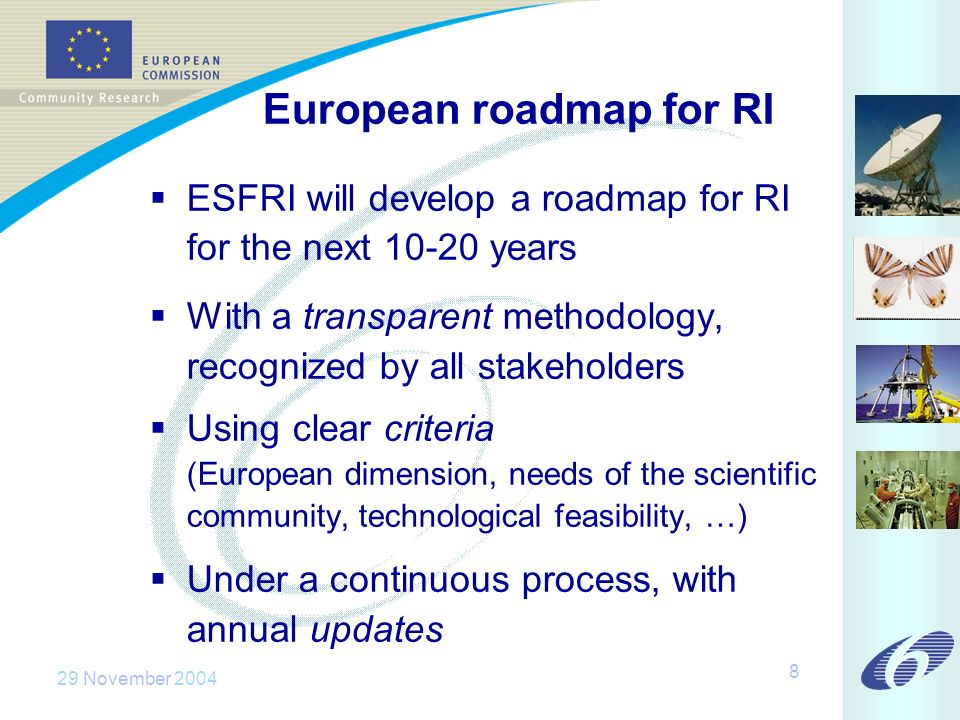 29 November 2004 8 European roadmap for RI ESFRI will develop a roadmap for RI for the next 10-20 years With a transparent methodology, recognized by all stakeholders Using clear criteria (European dimension, needs of the scientific community, technological feasibility, …) Under a continuous process, with annual updates