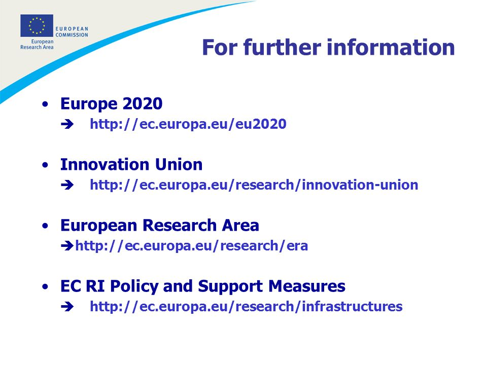 For further information Europe 2020 http://ec.europa.eu/eu2020 Innovation Union http://ec.europa.eu/research/innovation-union European Research Area http://ec.europa.eu/research/era EC RI Policy and Support Measures http://ec.europa.eu/research/infrastructures