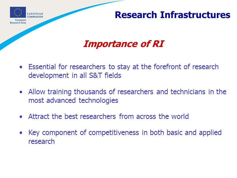 Importance of RI Essential for researchers to stay at the forefront of research development in all S&T fields Allow training thousands of researchers and technicians in the most advanced technologies Attract the best researchers from across the world Key component of competitiveness in both basic and applied research Research Infrastructures