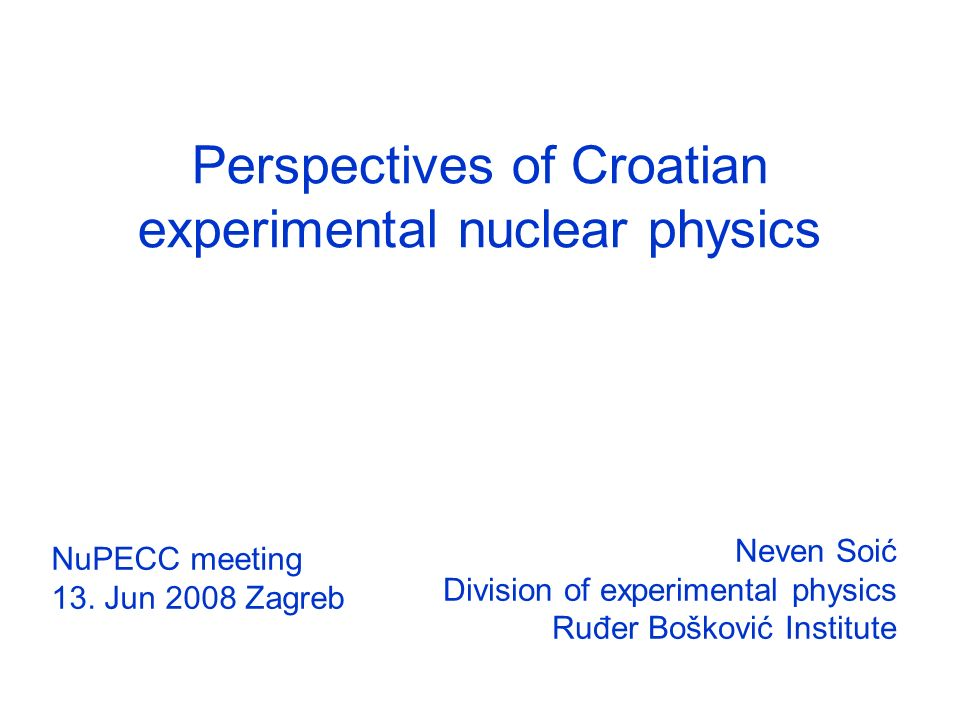 Perspectives of Croatian experimental nuclear physics Neven Soić Division of experimental physics Ruđer Bošković Institute NuPECC meeting 13.
