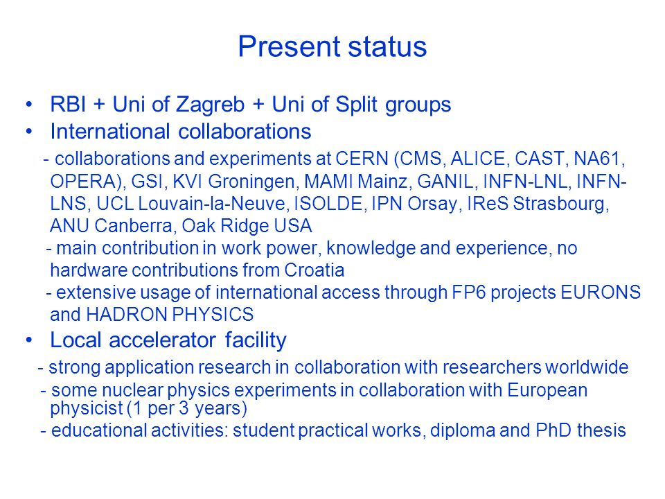 Present status RBI + Uni of Zagreb + Uni of Split groups International collaborations - collaborations and experiments at CERN (CMS, ALICE, CAST, NA61, OPERA), GSI, KVI Groningen, MAMI Mainz, GANIL, INFN-LNL, INFN- LNS, UCL Louvain-la-Neuve, ISOLDE, IPN Orsay, IReS Strasbourg, ANU Canberra, Oak Ridge USA - main contribution in work power, knowledge and experience, no hardware contributions from Croatia - extensive usage of international access through FP6 projects EURONS and HADRON PHYSICS Local accelerator facility - strong application research in collaboration with researchers worldwide - some nuclear physics experiments in collaboration with European physicist (1 per 3 years) - educational activities: student practical works, diploma and PhD thesis