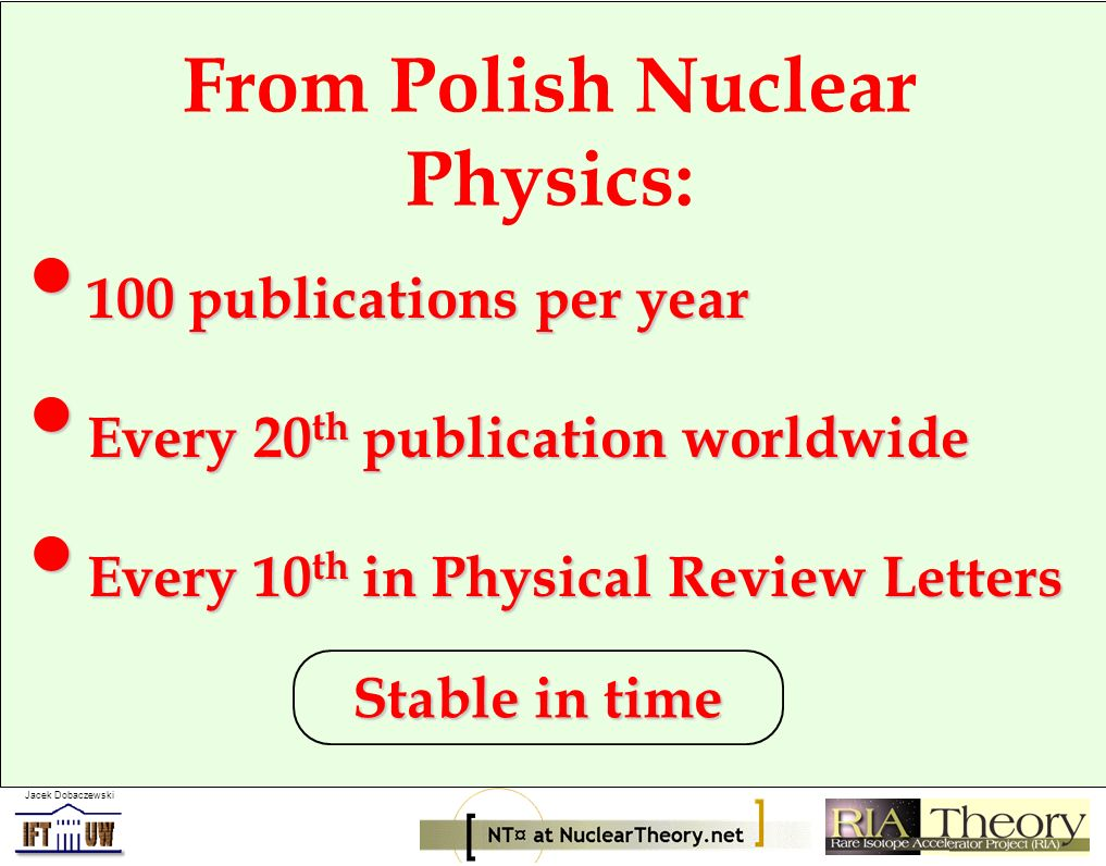 Jacek Dobaczewski From Polish Nuclear * Theory: 30 publications/year in PRL, PRC & NPA 30 publications/year in PRL, PRC & NPA Staff of 63 including 34 junior Staff of 63 including 34 junior Every 25 th in Physical Review Letters Every 25 th in Physical Review Letters * STructure, Astrophysics, Reactions