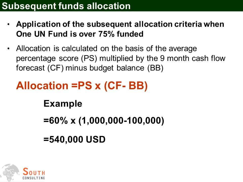 Subsequent funds allocation Application of the subsequent allocation criteria when One UN Fund is over 75% funded Allocation is calculated on the basis of the average percentage score (PS) multiplied by the 9 month cash flow forecast (CF) minus budget balance (BB) Allocation =PS x (CF- BB) Example =60% x (1,000,000-100,000) =540,000 USD