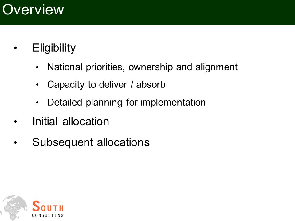 Overview Eligibility National priorities, ownership and alignment Capacity to deliver / absorb Detailed planning for implementation Initial allocation