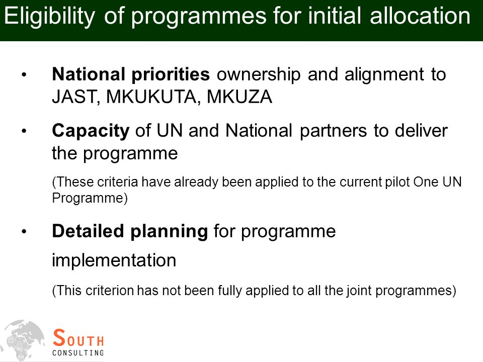 Eligibility of programmes for initial allocation National priorities ownership and alignment to JAST, MKUKUTA, MKUZA Capacity of UN and National partners to deliver the programme (These criteria have already been applied to the current pilot One UN Programme) Detailed planning for programme implementation (This criterion has not been fully applied to all the joint programmes)
