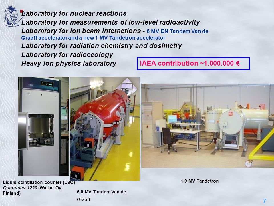 7 Laboratory for nuclear reactions Laboratory for measurements of low-level radioactivity Laboratory for ion beam interactions - 6 MV EN Tandem Van de Graaff accelerator and a new 1 MV Tandetron accelerator Laboratory for radiation chemistry and dosimetry Laboratory for radioecology Heavy ion physics laboratory Liquid scintillation counter (LSC) Quantulus 1220 (Wallac Oy, Finland) 6.0 MV Tandem Van de Graaff 1.0 MV Tandetron IAEA contribution ~1.000.000