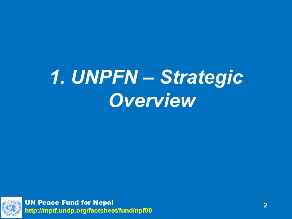 1. UNPFN – Strategic Overview UN Peace Fund for Nepal http://mptf.undp.org/factsheet/fund/npf00 2