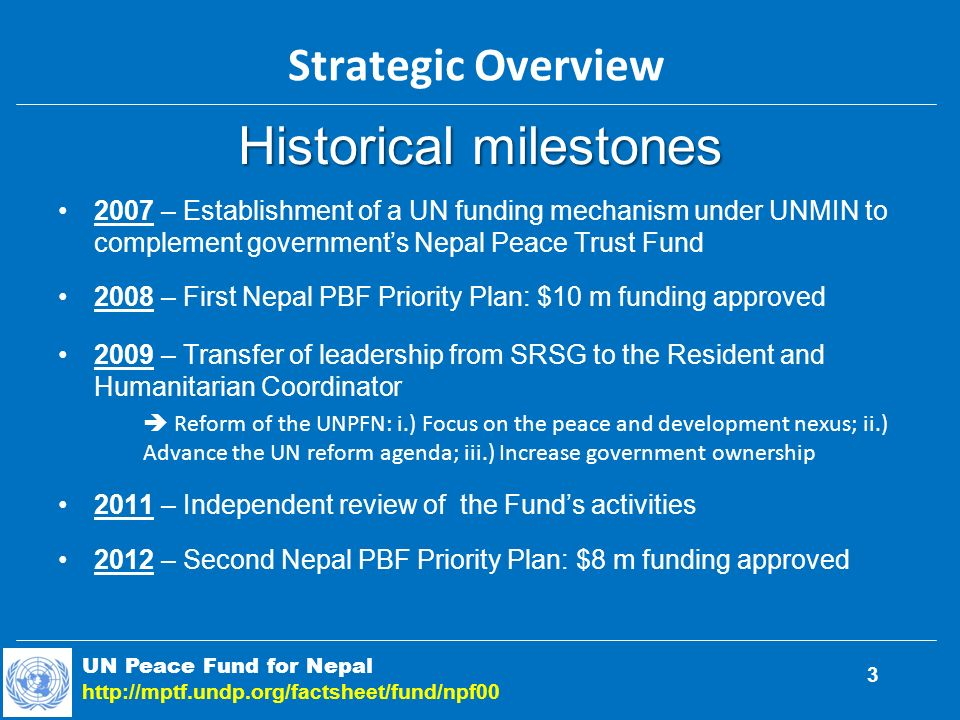 Historical milestones 2007 – Establishment of a UN funding mechanism under UNMIN to complement governments Nepal Peace Trust Fund 2008 – First Nepal PBF Priority Plan: $10 m funding approved 2009 – Transfer of leadership from SRSG to the Resident and Humanitarian Coordinator Reform of the UNPFN: i.) Focus on the peace and development nexus; ii.) Advance the UN reform agenda; iii.) Increase government ownership 2011 – Independent review of the Funds activities 2012 – Second Nepal PBF Priority Plan: $8 m funding approved UN Peace Fund for Nepal   Strategic Overview 3