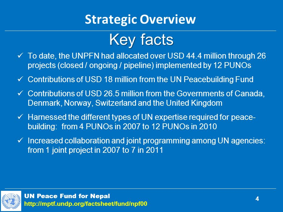 Key facts To date, the UNPFN had allocated over USD 44.4 million through 26 projects (closed / ongoing / pipeline) implemented by 12 PUNOs Contributions of USD 18 million from the UN Peacebuilding Fund Contributions of USD 26.5 million from the Governments of Canada, Denmark, Norway, Switzerland and the United Kingdom Harnessed the different types of UN expertise required for peace- building: from 4 PUNOs in 2007 to 12 PUNOs in 2010 Increased collaboration and joint programming among UN agencies: from 1 joint project in 2007 to 7 in 2011 UN Peace Fund for Nepal   Strategic Overview 4