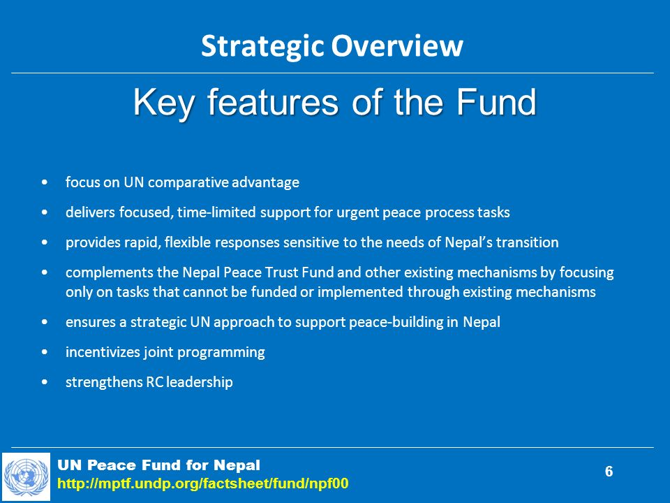 Key features of the Fund focus on UN comparative advantage delivers focused, time-limited support for urgent peace process tasks provides rapid, flexible responses sensitive to the needs of Nepals transition complements the Nepal Peace Trust Fund and other existing mechanisms by focusing only on tasks that cannot be funded or implemented through existing mechanisms ensures a strategic UN approach to support peace-building in Nepal incentivizes joint programming strengthens RC leadership UN Peace Fund for Nepal   Strategic Overview 6