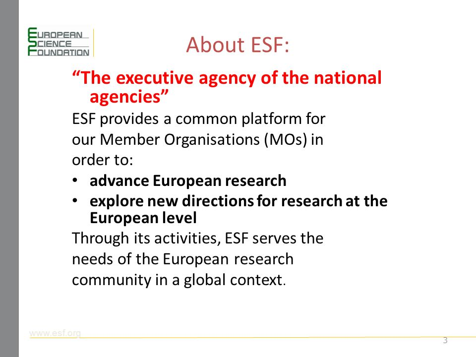 About ESF: The executive agency of the national agencies ESF provides a common platform for our Member Organisations (MOs) in order to: advance European research explore new directions for research at the European level Through its activities, ESF serves the needs of the European research community in a global context.