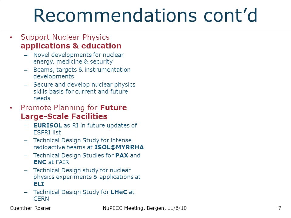 Recommendations contd Support Nuclear Physics applications & education – Novel developments for nuclear energy, medicine & security – Beams, targets & instrumentation developments – Secure and develop nuclear physics skills basis for current and future needs Promote Planning for Future Large-Scale Facilities – EURISOL as RI in future updates of ESFRI list – Technical Design Study for intense radioactive beams at ISOL@MYRRHA – Technical Design Studies for PAX and ENC at FAIR – Technical Design study for nuclear physics experiments & applications at ELI – Technical Design Study for LHeC at CERN Guenther RosnerNuPECC Meeting, Bergen, 11/6/107