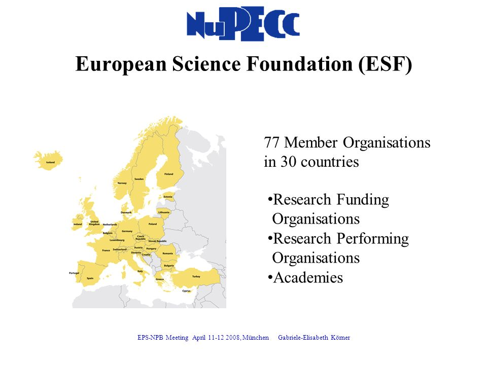 European Science Foundation (ESF) 77 Member Organisations in 30 countries Research Funding Organisations Research Performing Organisations Academies EPS-NPB Meeting April 11-12 2008, München Gabriele-Elisabeth Körner