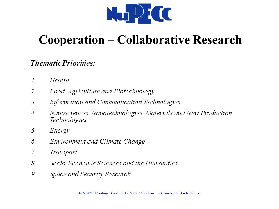 Cooperation – Collaborative Research Thematic Priorities: 1.Health 2.Food, Agriculture and Biotechnology 3.Information and Communication Technologies 4.Nanosciences, Nanotechnologies, Materials and New Production Technologies 5.Energy 6.Environment and Climate Change 7.Transport 8.Socio-Economic Sciences and the Humanities 9.Space and Security Research EPS-NPB Meeting April 11-12 2008, München Gabriele-Elisabeth Körner