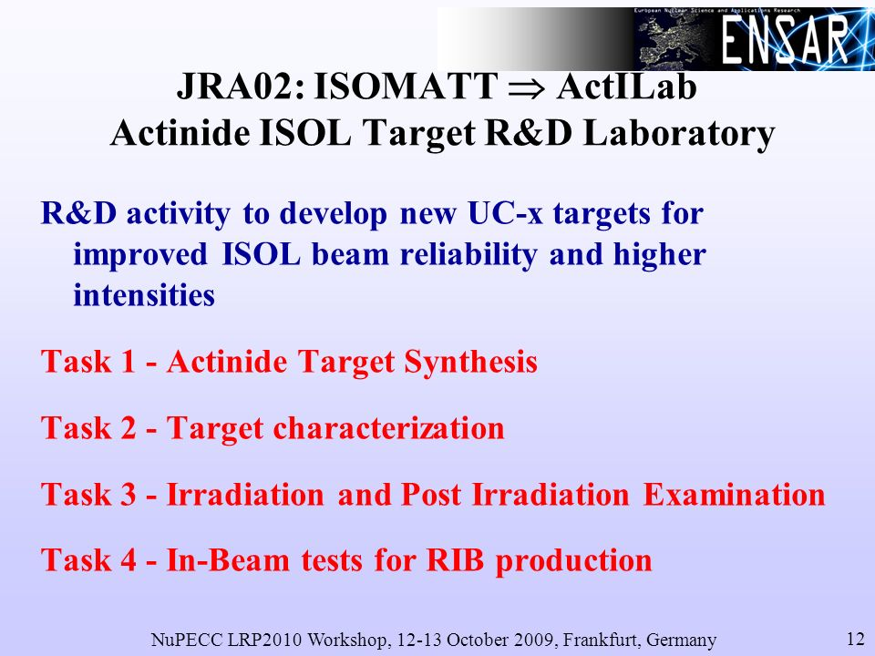 NuPECC LRP2010 Workshop, 12-13 October 2009, Frankfurt, Germany 12 JRA02: ISOMATT ActILab Actinide ISOL Target R&D Laboratory R&D activity to develop new UC-x targets for improved ISOL beam reliability and higher intensities Task 1 - Actinide Target Synthesis Task 2 - Target characterization Task 3 - Irradiation and Post Irradiation Examination Task 4 - In-Beam tests for RIB production