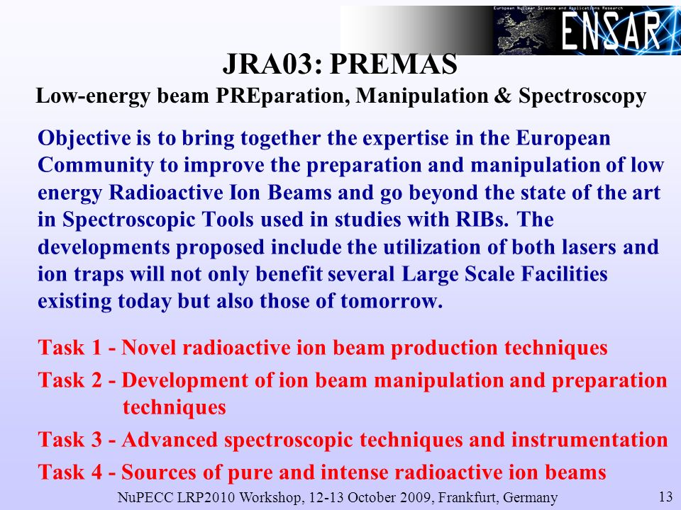 NuPECC LRP2010 Workshop, 12-13 October 2009, Frankfurt, Germany 13 JRA03: PREMAS JRA03: PREMAS Low-energy beam PREparation, Manipulation & Spectroscopy Objective is to bring together the expertise in the European Community to improve the preparation and manipulation of low energy Radioactive Ion Beams and go beyond the state of the art in Spectroscopic Tools used in studies with RIBs.